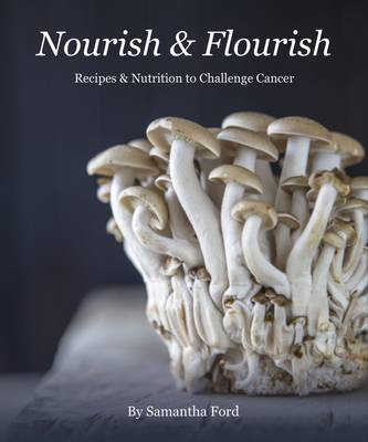 Nourish and Flourish: Recipes & Nutrition to Challenge Cancer (Hardback)