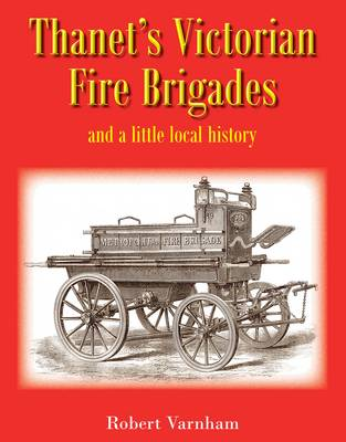Thanet's Victorian Fire Brigades: And a Little Local History (Hardback)