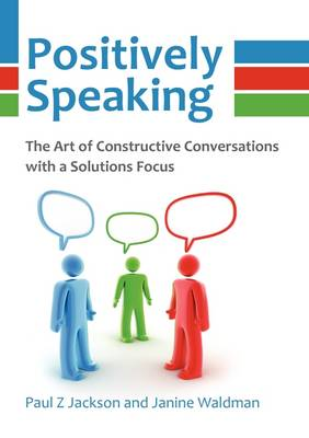 Positively Speaking: The Art of Constructive Conversations with a Solutions Focus (Paperback)