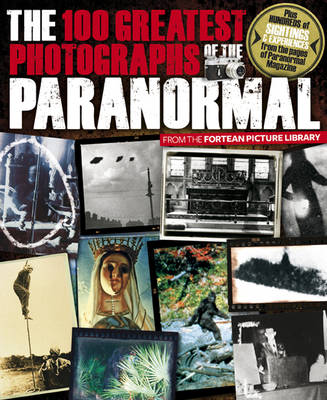 The 100 Greatest Photographs of the Paranormal: Taken from the Fortean Picture Library (Paperback)