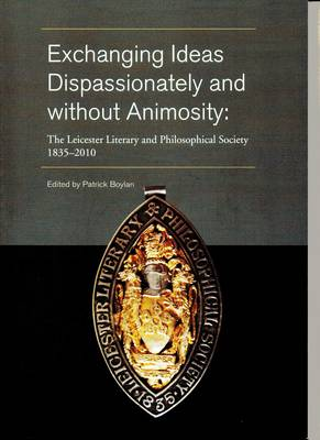 Exchanging Ideas Dispassionately and without Animosity: The Leicester Philosophical Society 1835-2010 (Paperback)