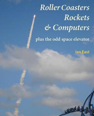 Roller Coasters, Rockets & Computers Plus the Odd Space Elevator (Paperback)