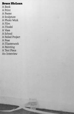 Bruce McLean: A Book, a Print, a Poster, a Sculpture, a Photo Work, a Film, a Model, a Vase, a School, a Failed Project, a Pose, a Masterwork, a Painting, a Text Piece, an Interview (Paperback)