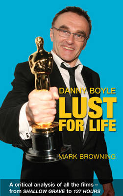 Danny Boyle: Lust for Life: Critical Analysis of All the Films from Shallow Grave to 127 Hours (Paperback)