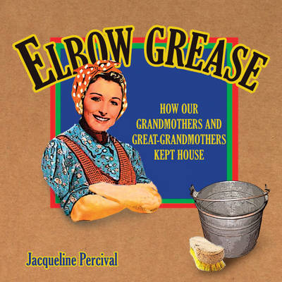 Elbow Grease: How Our Grandmothers and Great-grandmothers Kept House (Paperback)