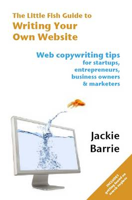 The Little Fish Guide to Writing Your Own Website: Web Copywriting Tips for Startups, Entrepreneurs, Business Owners and Marketers - The Little Fish Guides 3 (Paperback)