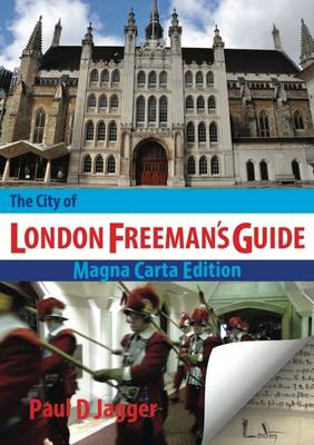 The City of London Freeman's Guide: A Companion to the Freedom of the City of London as it is in Modern Times, & a Concise Almanac to the Customs, Ceremonies, Traditions and Offices of the City of London and its Diverse Livery Companies (Hardback)