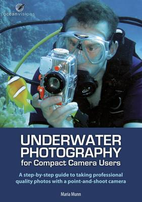 Underwater Photography for Compact Camera Users: A Step By-step Guide to Taking Professional Photos with a Point and Shoot Camera (Paperback)