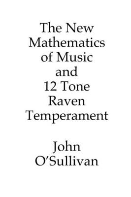 The New Mathematics of Music and 12 Tone Raven Temperament: Microtonal Music Theory and a New Alternative Tuning System (Paperback)