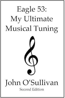 Eagle 53: My Ultimate Musical Tuning: Second Edition, The Mathematics of Music, Microtonal Theory and Alternative Tunings (Paperback)