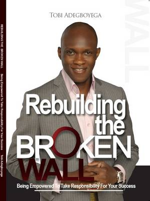 Rebuilding the Broken Wall: Being Empowered to Take Responsibility for Your Success (Paperback)