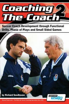 Coaching the Coach 2 - Soccer Coach Development Through Functional Practices, Phase of Plays and Small Sided Games (Paperback)