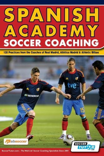 Spanish Academy Soccer Coaching - 120 Practices from the Coaches of Real Madrid, Atletico Madrid & Athletic Bilbao (Paperback)