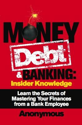 Money, Debt + Banking: Insider Knowledge: Learn the Secrets of Mastering Your Finances from a Bank Employee (Paperback)