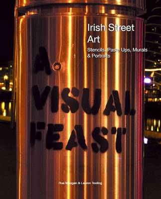 A Visual Feast - Irish Street Art: Stencils, Paste Ups, Murals + Portraits (Paperback)