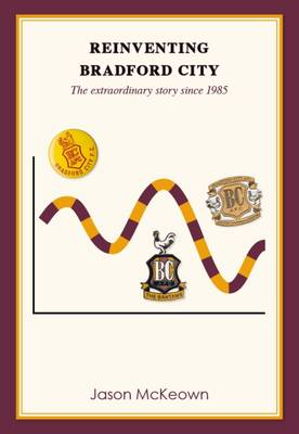 Reinventing Bradford City: The Extraordinary Story Since 1985: 2 - Bantamspast History Revisited (Paperback)
