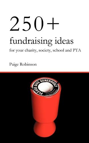 250+ Fundraising Ideas for Your Charity, Society, School and PTA: Practical and Simple Money Making Ideas for Anyone Raising Funds for Charities, Hospices, Societies, Clubs and Schools (Paperback)