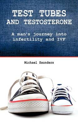 Test Tubes and Testosterone: A Man's Journey into Infertility and IVF - Male Infertility (Paperback)