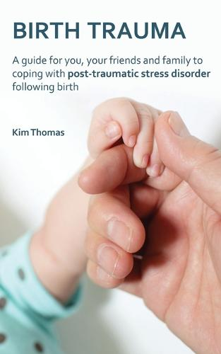 Birth Trauma: A Guide for You, Your Friends and Family to Coping with Post-Traumatic Stress Disorder Following Birth (Paperback)
