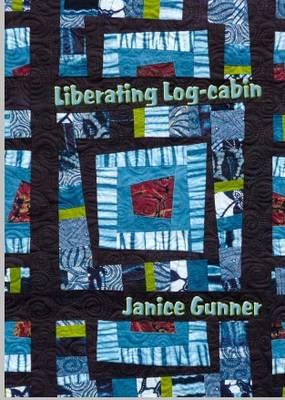 Liberating Log Cabin: Exploring Contemporary Textile Techniques (Paperback)