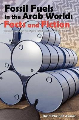 Fossil Fuels in the Arab World: Facts and Fiction: Global and Arab Insights of Oil, Natural Gas & Coal (Paperback)