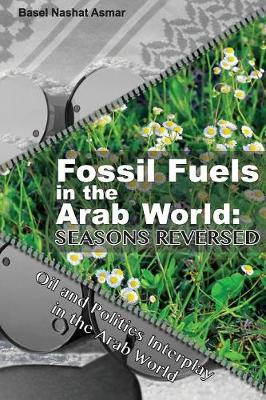 Fossil Fuels in the Arab World: Seasons Reversed: Oil and Politics Interplay in the Arab World (Paperback)