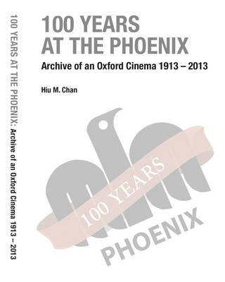 100 Years at the Phoenix: Archive of an Oxford Cinema 1913  -  2013 (Paperback)
