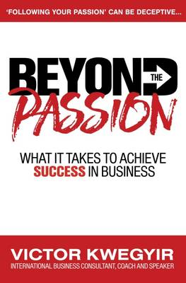 Beyond the Passion: What it Takes to Achieve Success in Business - Pathway to Business Success Series (Paperback)