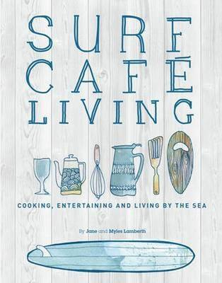 Surf Cafe Living: Cooking, Entertaining and Living by the Sea (Paperback)