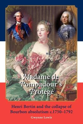 Madame De Pompadour's Protege: Henri Bertin and the Collapse of Bourbon Absolutism C. 1750-1792 (Paperback)