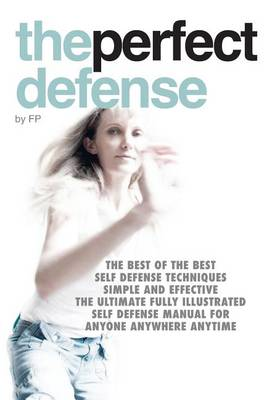 The Perfect Defense: The Best of the Best Self Defense Techniques; Simple and Effective; the Ultimate Fully Illustrated Self Defense Manual for Anyone Anywhere Anytime (Paperback)