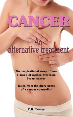 Cancer, an Alternative Treatment: The Inspirational Story of How a Group of Women Overcame Breast Cancer. Taken from the Diary Notes of a Cancer Counsellor. (Paperback)