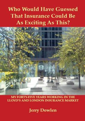 Who Would Have Guessed That Insurance Could be as Exciting as This?: My Forty-five Years Working in the Lloyd's and London Insurance Market (Paperback)