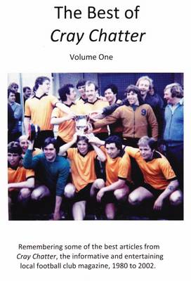 The Best of Cray Chatter: Volume one: Remembering the Cray Wanderers Football Club Magazine, 1980 to 2002 (Paperback)
