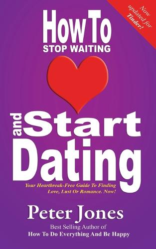 How to Start Dating and Stop Waiting: Your Heartbreak-free Guide to Finding Love, Lust or Romance Now! - How to Do Everything and be Happy 3 (Paperback)