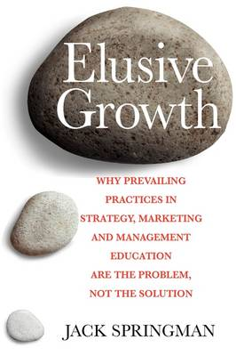 Elusive Growth: And Why Prevailing Practices in Strategy, Marketing & Management Education are Part of the Problem, Not the Solution (Paperback)