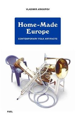 Home-Made Europe: Contemporary Folk Artifacts (Hardback)