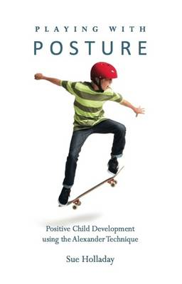 Playing with Posture: Positive Child Development Using the Alexander Technique (Paperback)