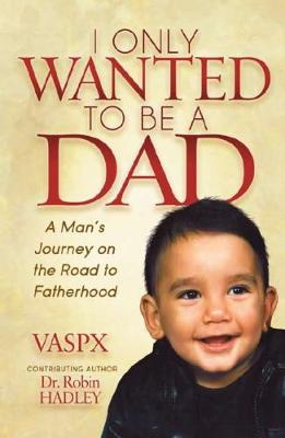 I Only Wanted to be a Dad: A Man's Journey on the road to fatherhood (Paperback)
