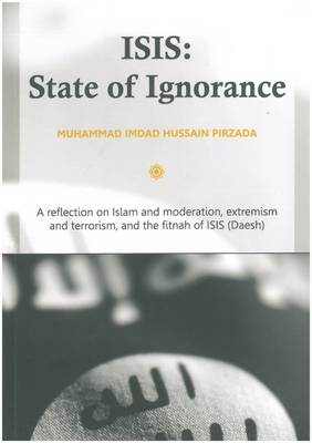 ISIS: State of Ignorance: A Reflection on Islam and Moderation, Extremism and Terrorism, and the Fitnah of ISIS (Daesh) (Paperback)