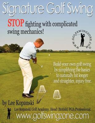 Signature Golf Swing: Stop Fighting with Complicated Swing Mechanics!: Build Your Own Golf Swing by Simplifying the Basics to Naturally Hit Longer and Straighter, Injury Free (Paperback)
