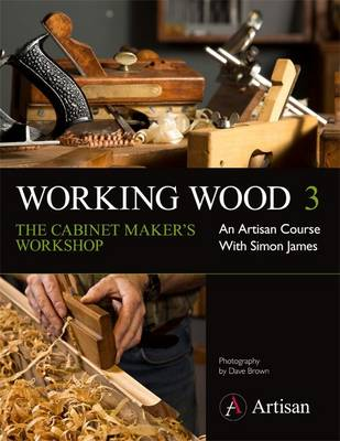 Working Wood 3 the Cabinet Maker's Workshop: An Artisan Course with Simon James - Working Wood 3 (Paperback)