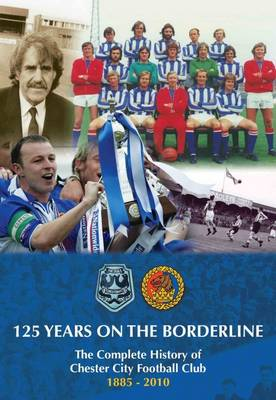 125 Years on the Borderline: The Complete History of Chester City F.C. 1885-2010 (Hardback)