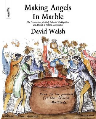Making Angels in Marble: The Conservatives, the Early Industrial Working Class and Attempts at Political Incorporation (Paperback)