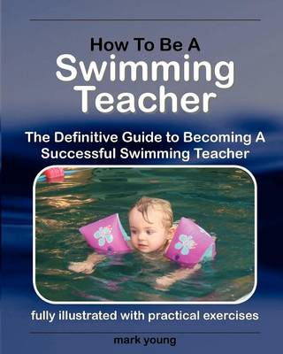 How to Be a Swimming Teacher: The Definitive Guide to Becoming a Successful Swimming Teacher (Paperback)