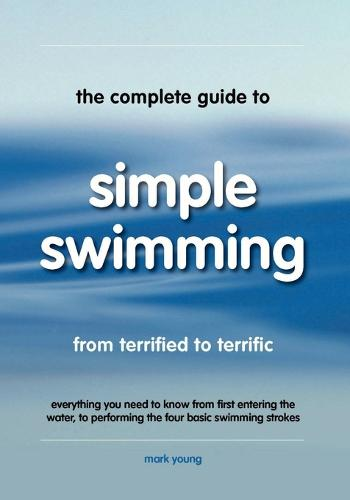 The Complete Guide to Simple Swimming: Everything You Need to Know from Your First Entry into the Pool to Swimming the Four Basic Strokes (Paperback)