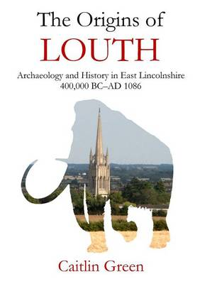 The Origins of Louth: Archaeology and History in East Lincolnshire, 400,000 BC-Ad 1086 (Paperback)