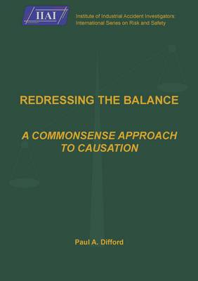 Redressing the Balance: a Commonsense Approach to Causation - Institute of Industrial Accident Investigators International Series Risk and Safety (Paperback)