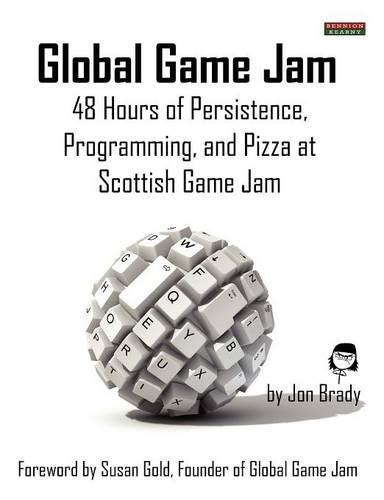 Global Game Jam: 48 Hours of Persistence, Programming, and Pizza at Scottish Game Jam (Paperback)