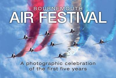 Bournemouth Air Festival: A Photographic Celebration of the First Five Years (Hardback)